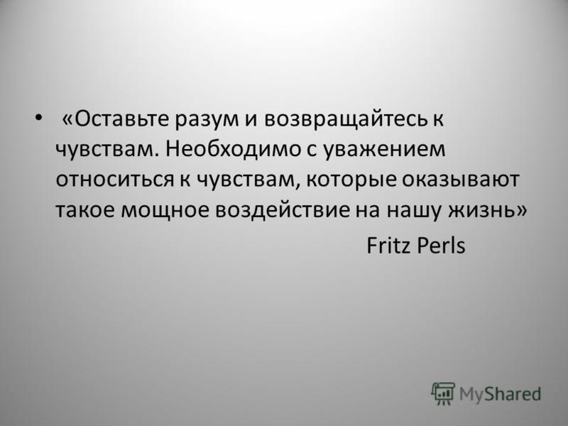 «Оставьте разум и возвращайтесь к чувствам. Необходимо с уважением относиться к чувствам, которые оказывают такое мощное воздействие на нашу жизнь» Fritz Perls