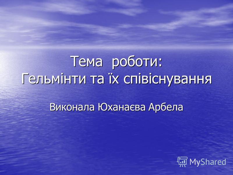 Тема роботи: Гельмінти та їх співіснування Виконала Юханаєва Арбела