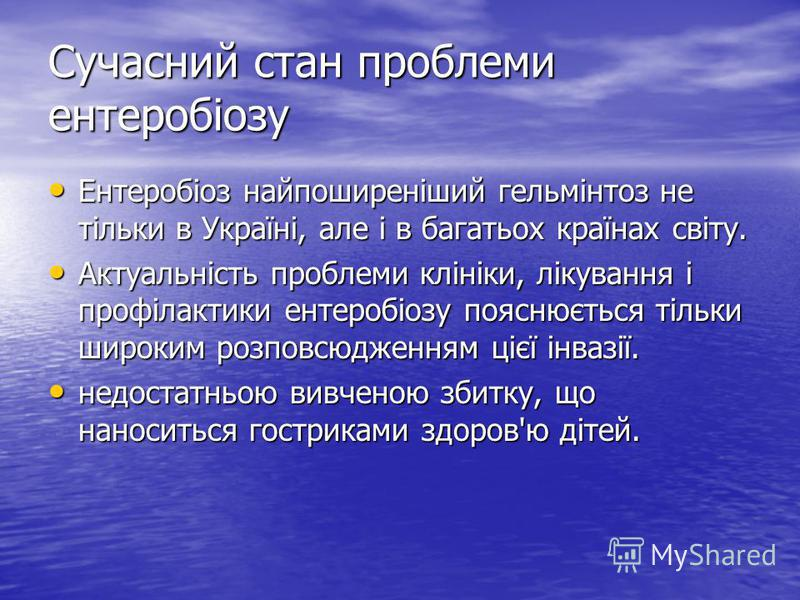 Сучасний стан проблеми ентеробіозу Ентеробіоз найпоширеніший гельмінтоз не тільки в Україні, але і в багатьох країнах світу. Актуальність проблеми клініки, лікування і профілактики ентеробіозу пояснюється тільки широким розповсюдженням цієї інвазії.
