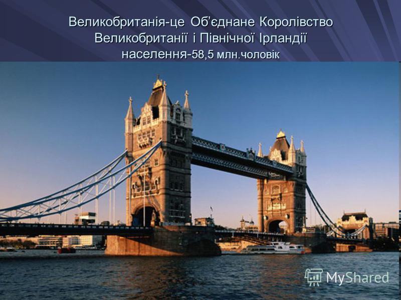 Великобританія-це Обєднане Королівство Великобританії і Північної Ірландії населення-58,5 млн.чоловік