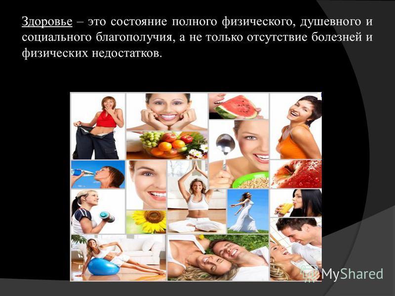 Здоровье – это состояние полного физического, душевного и социального благополучия, а не только отсутствие болезней и физических недостатков.