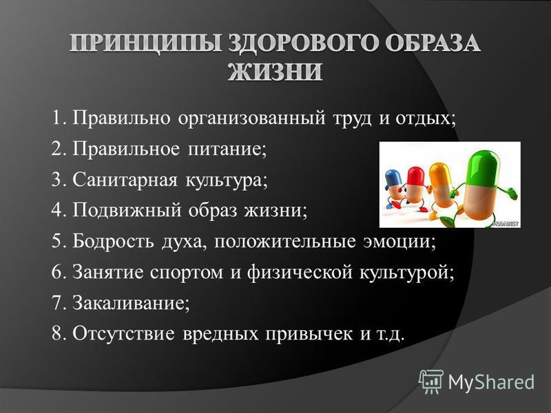 1. Правильно организованный труд и отдых; 2. Правильное питание; 3. Санитарная культура; 4. Подвижный образ жизни; 5. Бодрость духа, положительные эмоции; 6. Занятие спортом и физической культурой; 7. Закаливание; 8. Отсутствие вредных привычек и т.д