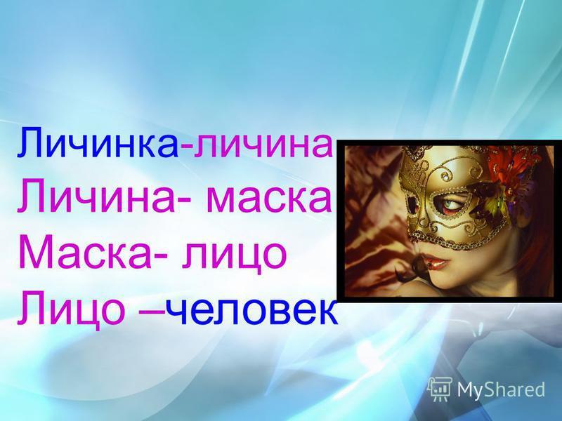 Личинка-личина Личина- маска Маска- лицо Лицо –человек