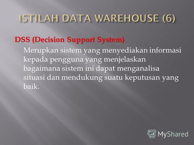 DSS (Decision Support System) Merupkan sistem yang menyediakan informasi kepada pengguna yang menjelaskan bagaimana sistem ini dapat menganalisa situasi dan mendukung suatu keputusan yang baik.