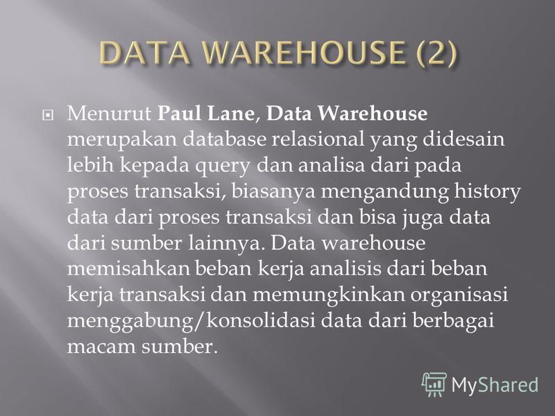 Menurut Paul Lane, Data Warehouse merupakan database relasional yang didesain lebih kepada query dan analisa dari pada proses transaksi, biasanya mengandung history data dari proses transaksi dan bisa juga data dari sumber lainnya. Data warehouse mem