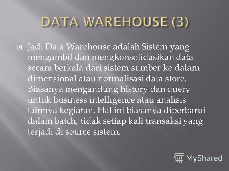 Jadi Data Warehouse adalah Sistem yang mengambil dan mengkonsolidasikan data secara berkala dari sistem sumber ke dalam dimensional atau normalisasi data store. Biasanya mengandung history dan query untuk business intelligence atau analisis lainnya k