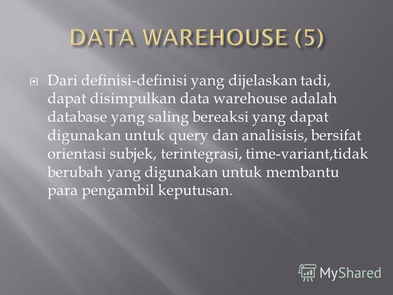 Dari definisi-definisi yang dijelaskan tadi, dapat disimpulkan data warehouse adalah database yang saling bereaksi yang dapat digunakan untuk query dan analisisis, bersifat orientasi subjek, terintegrasi, time-variant,tidak berubah yang digunakan unt