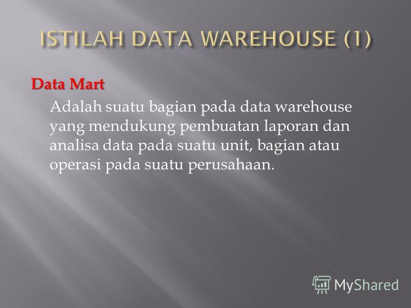 Data Mart Adalah suatu bagian pada data warehouse yang mendukung pembuatan laporan dan analisa data pada suatu unit, bagian atau operasi pada suatu perusahaan.