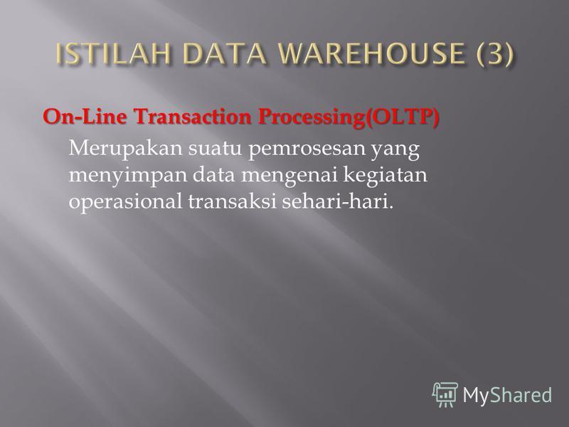 On-Line Transaction Processing(OLTP) Merupakan suatu pemrosesan yang menyimpan data mengenai kegiatan operasional transaksi sehari-hari.