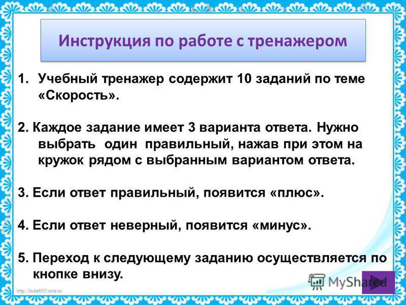 http://linda6035.ucoz.ru/ Инструкция по работе с тренажером 1. Учебный тренажер содержит 10 заданий по теме «Скорость». 2. Каждое задание имеет 3 варианта ответа. Нужно выбрать один правильный, нажав при этом на кружок рядом с выбранным вариантом отв