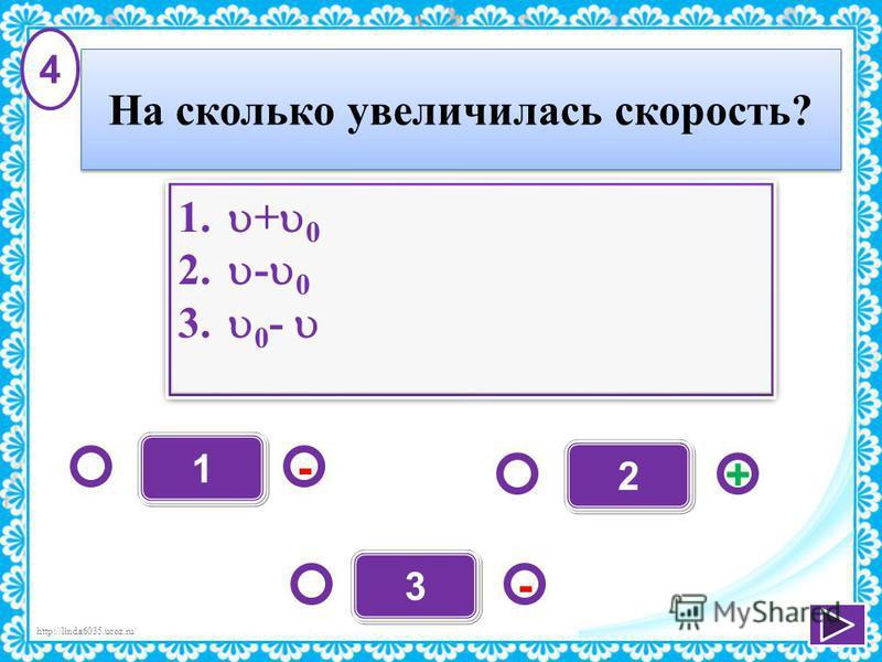 http://linda6035.ucoz.ru/ 1 - + - 3 2 1. + 0 2. - 0 3. 0 - 1. + 0 2. - 0 3. 0 - 4 На сколько увеличилась скорость?