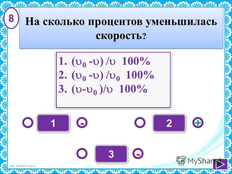 http://linda6035.ucoz.ru/ 1 - +- 2 3 1.( 0 - ) / 100% 2.( 0 - ) / 0 100% 3.( - 0 )/ 100% 1.( 0 - ) / 100% 2.( 0 - ) / 0 100% 3.( - 0 )/ 100% 8 На сколько процентов уменьшилась скорость ?
