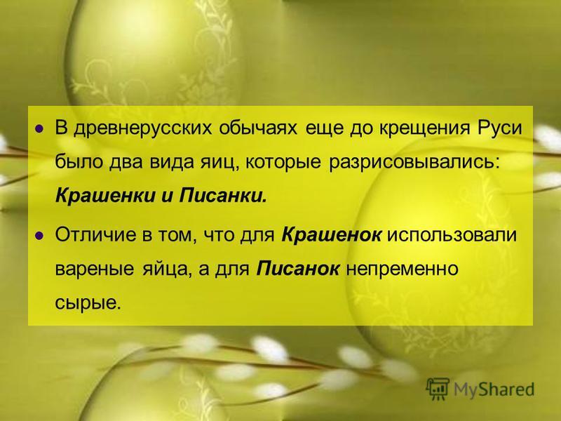 В древнерусских обычаях еще до крещения Руси было два вида яиц, которые разрисовывались: Крашенки и Писанки. Отличие в том, что для Крашенок использовали вареные яйца, а для Писанок непременно сырые.