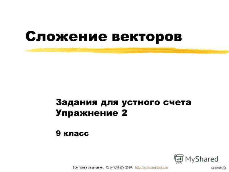 Сложение векторов Задания для устного счета Упражнение 2 9 класс Все права защищены. Copyright 2010. http://www.mathvaz.ruhttp://www.mathvaz.ru с Copyright с