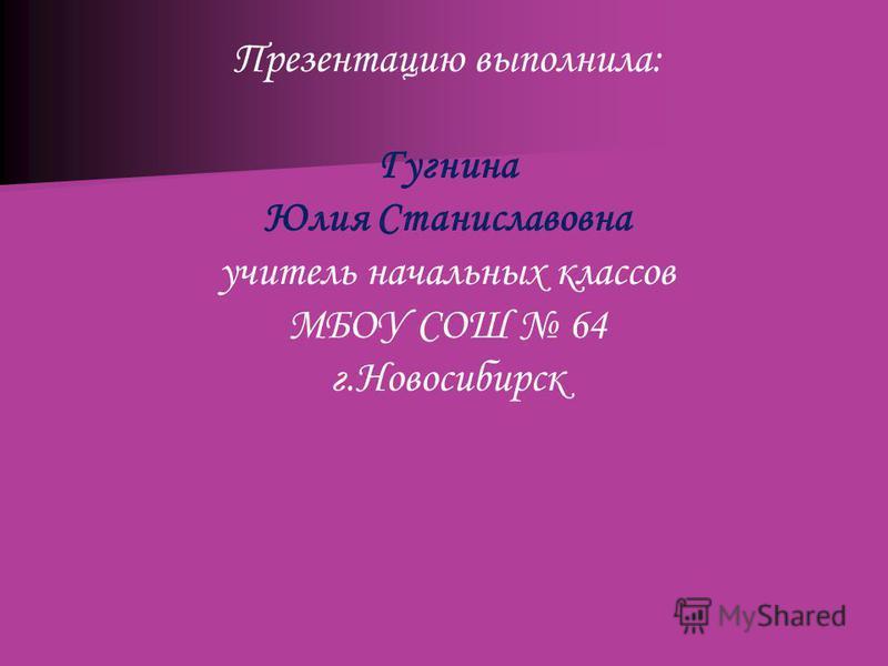 Презентацию выполнила: Гугнина Юлия Станиславовна учитель начальных классов МБОУ СОШ 64 г.Новосибирск