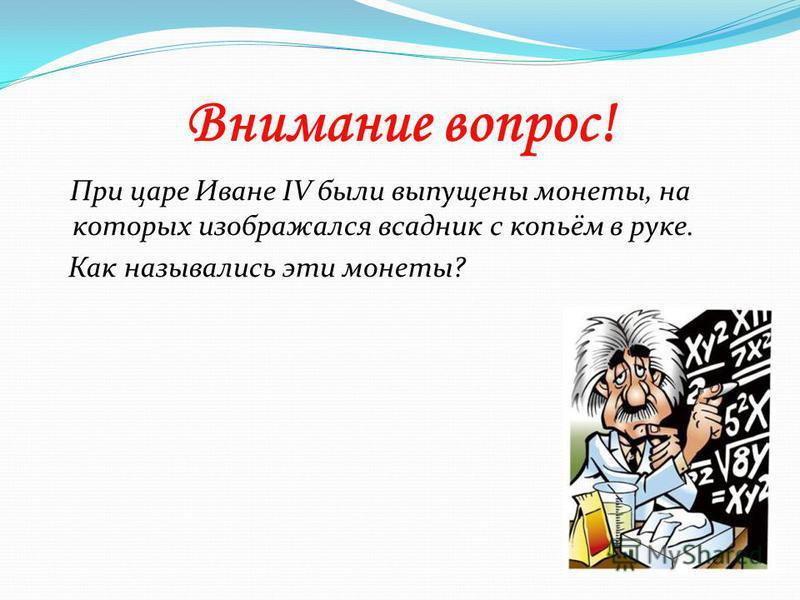 Внимание вопрос! При царе Иване IV были выпущены монеты, на которых изображался всадник с копьём в руке. Как назывались эти монеты?