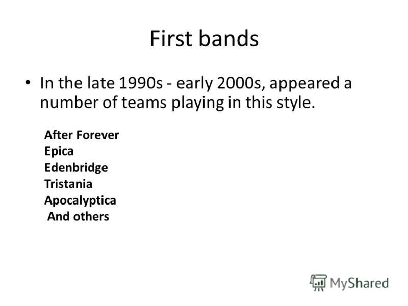 First bands In the late 1990s - early 2000s, appeared a number of teams playing in this style. After Forever Epica Edenbridge Tristania Apocalyptica And others