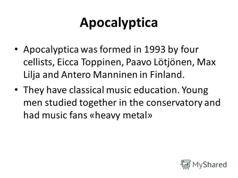 Apocalyptica Apocalyptica was formed in 1993 by four cellists, Eicca Toppinen, Paavo Lötjönen, Max Lilja and Antero Manninen in Finland. They have classical music education. Young men studied together in the conservatory and had music fans «heavy met