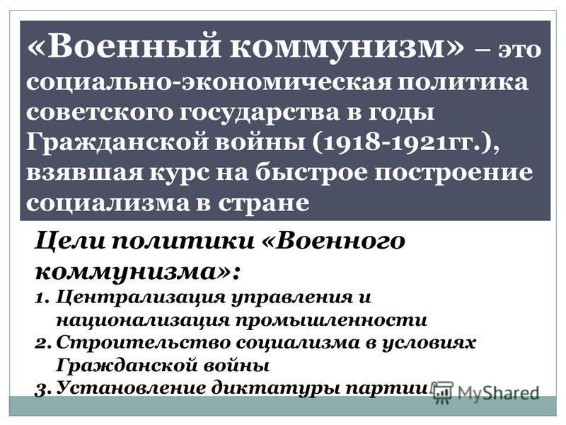 «Военный коммунизм» – это социально-экономическая политика советского государства в годы Гражданской войны (1918-1921 гг.), взявшая курс на быстрое построение социализма в стране Цели политики «Военного коммунизма»: 1. Централизация управления и наци