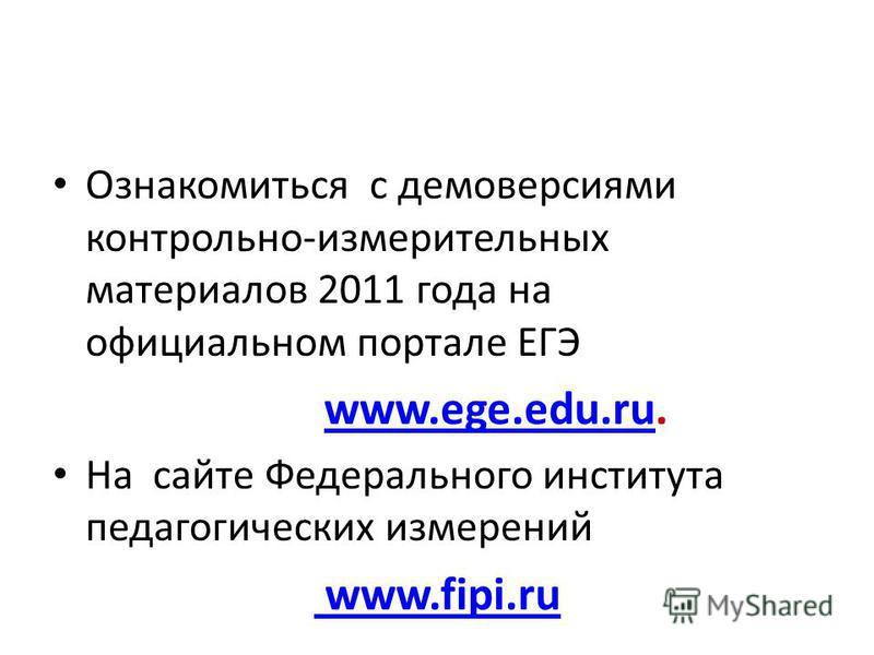 Ознакомиться с демоверсиями контрольно-измерительных материалов 2011 года на официальном портале ЕГЭ www.ege.edu.ru. www.ege.edu.ru На сайте Федерального института педагогических измерений www.fipi.ru