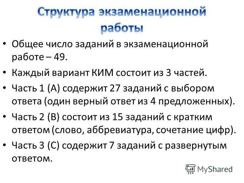 Общее число заданий в экзаменационной работе – 49. Каждый вариант КИМ состоит из 3 частей. Часть 1 (А) содержит 27 заданий с выбором ответа (один верный ответ из 4 предложенных). Часть 2 (В) состоит из 15 заданий с кратким ответом (слово, аббревиатур