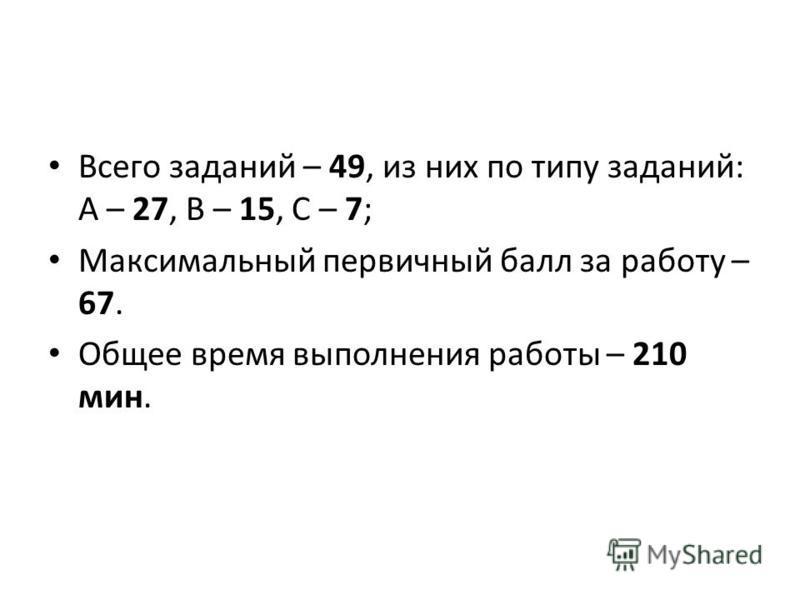 Всего заданий – 49, из них по типу заданий: А – 27, В – 15, С – 7; Максимальный первичный балл за работу – 67. Общее время выполнения работы – 210 мин.