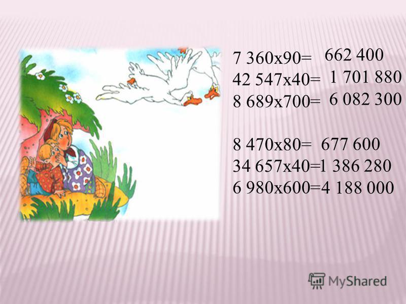 7 360 х 90= 42 547 х 40= 8 689 х 700= 8 470 х 80= 34 657 х 40= 6 980 х 600= 662 400 1 701 880 6 082 300 677 600 1 386 280 4 188 000