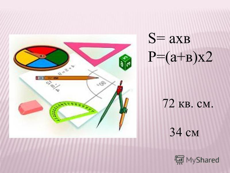 S= ахв Р=(а+в)х 2 72 кв. см. 34 см
