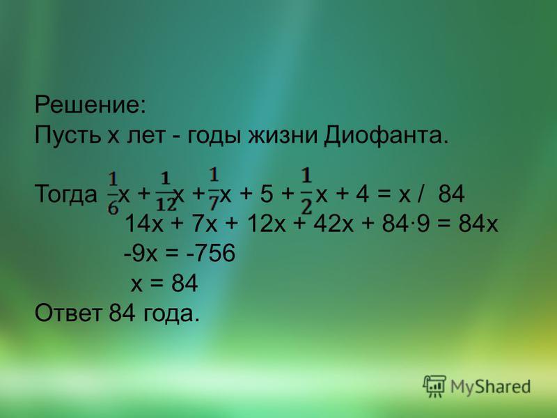 Решение: Пусть x лет - годы жизни Диофанта. Тогда x + x + x + 5 + x + 4 = x / 84 14x + 7x + 12x + 42x + 84·9 = 84x -9x = -756 x = 84 Ответ 84 года.