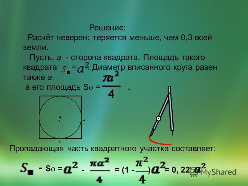 Решение: Расчёт неверен: теряется меньше, чем 0,3 всей земли. Пусть, а - сторона квадрата. Площадь такого квадрата =. Диаметр вписанного круга равен также а, а его площадь S =. Пропадающая часть квадратного участка составляет: - S = -= (1 - ) = 0, 22
