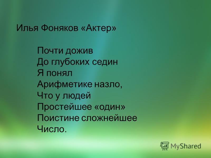 Илья Фоняков «Актер» Почти дожив До глубоких седин Я понял Арифметике назло, Что у людей Простейшее «один» Поистине сложнейшее Число.