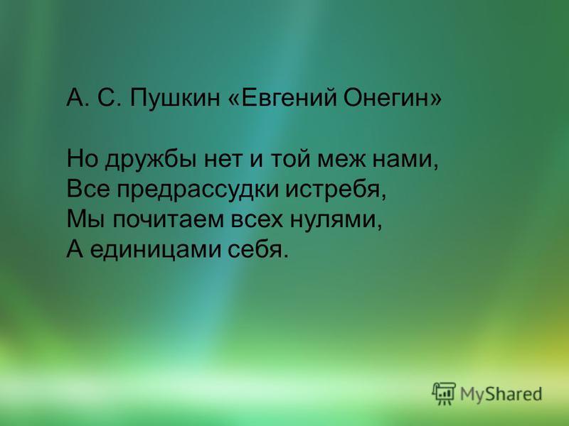 А. С. Пушкин «Евгений Онегин» Но дружбы нет и той меж нами, Все предрассудки истребя, Мы почитаем всех нулями, А единицами себя.