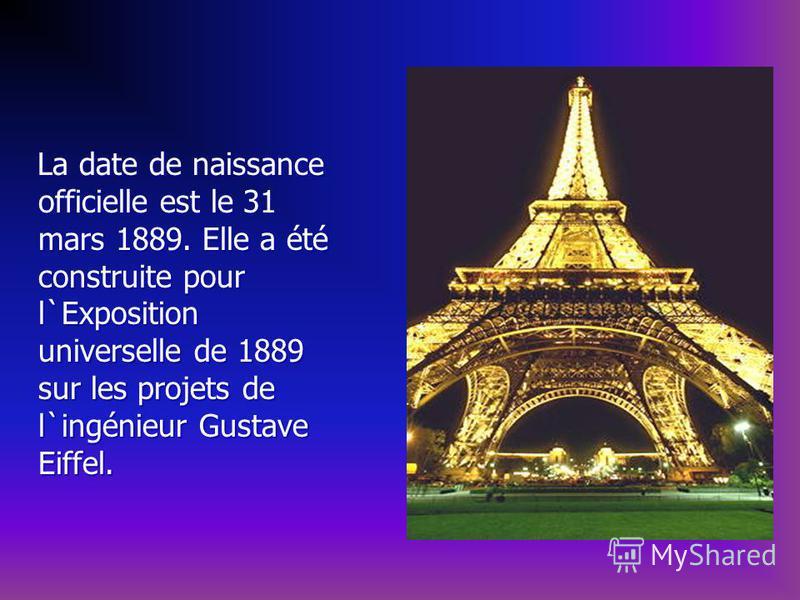La date de naissance officielle est le 31 mars 1889. Elle a été construite pour l`Exposition universelle de 1889 sur les projets de l`ingénieur Gustave Eiffel. La date de naissance officielle est le 31 mars 1889. Elle a été construite pour l`Expositi
