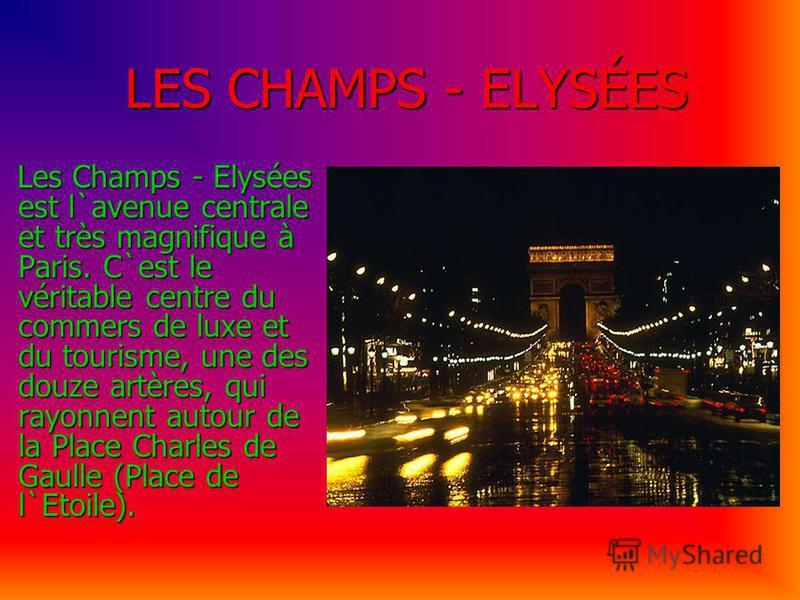 LES CHAMPS - ELYSÉES LES CHAMPS - ELYSÉES Les Champs - Elysées est l`avenue centrale et très magnifique à Paris. C`est le véritable centre du commers de luxe et du tourisme, une des douze artères, qui rayonnent autour de la Place Charles de Gaulle (P