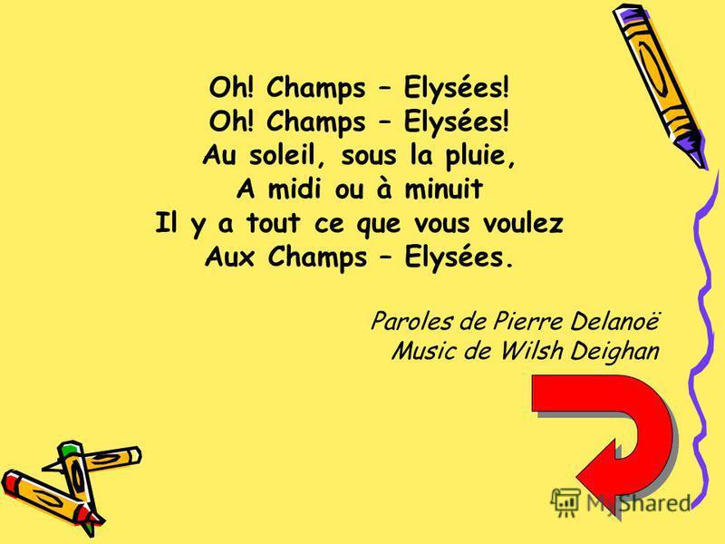 Oh! Champs – Elysées! Au soleil, sous la pluie, A midi ou à minuit Il y a tout ce que vous voulez Aux Champs – Elysées. Paroles de Pierre Delanoë Music de Wilsh Deighan