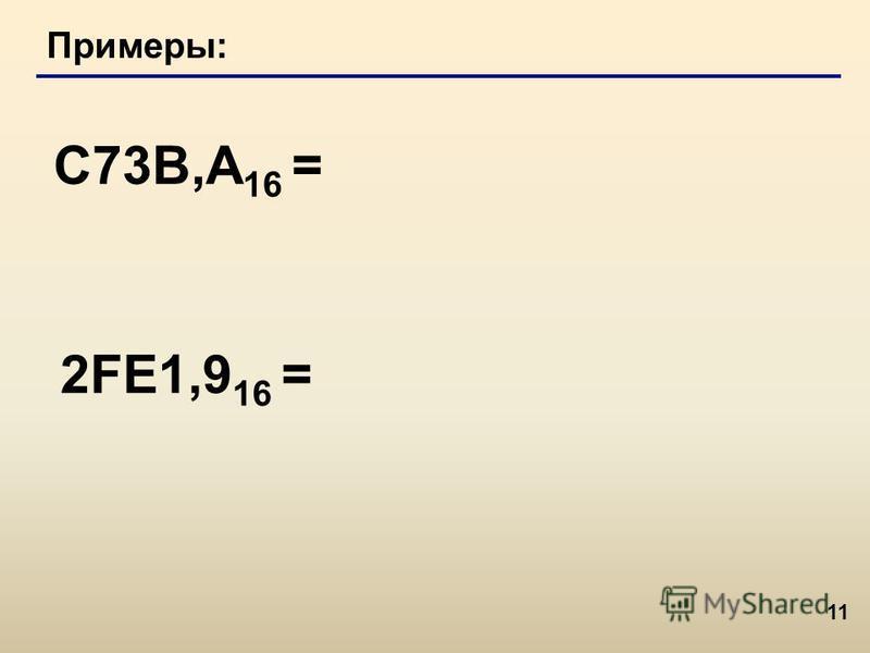 11 Примеры: C73B,А 16 = 2FE1,9 16 =