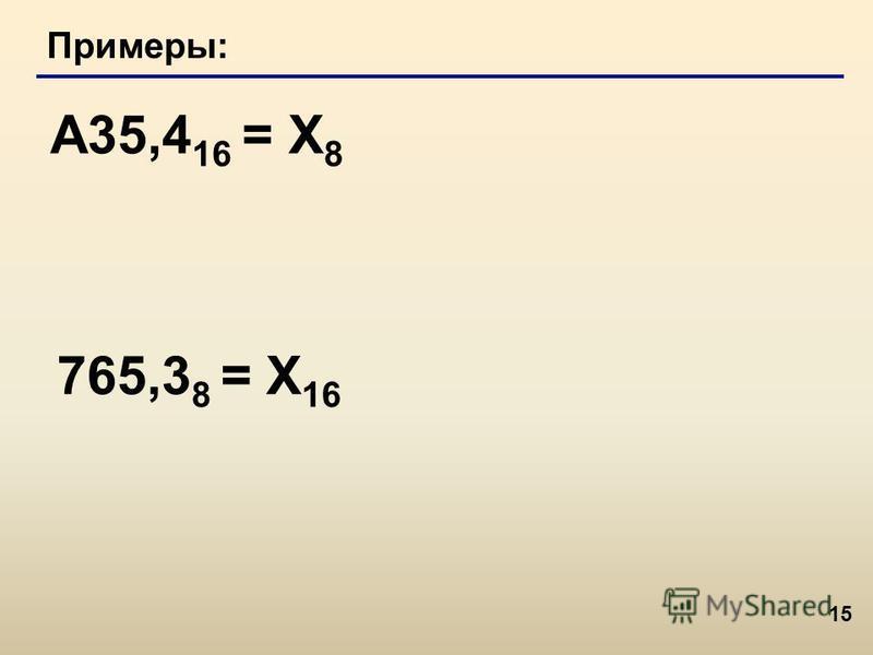 15 Примеры: A35,4 16 = Х 8 765,3 8 = Х 16
