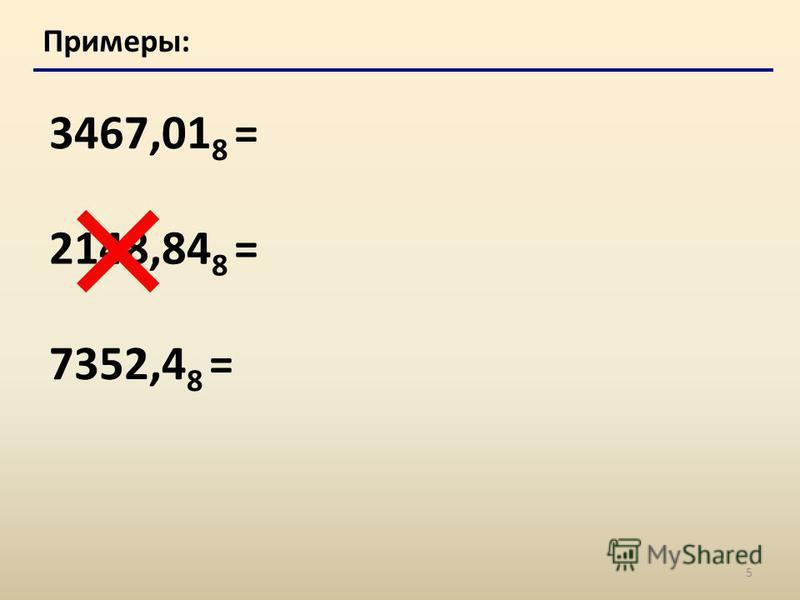 5 Примеры: 3467,01 8 = 2148,84 8 = 7352,4 8 =