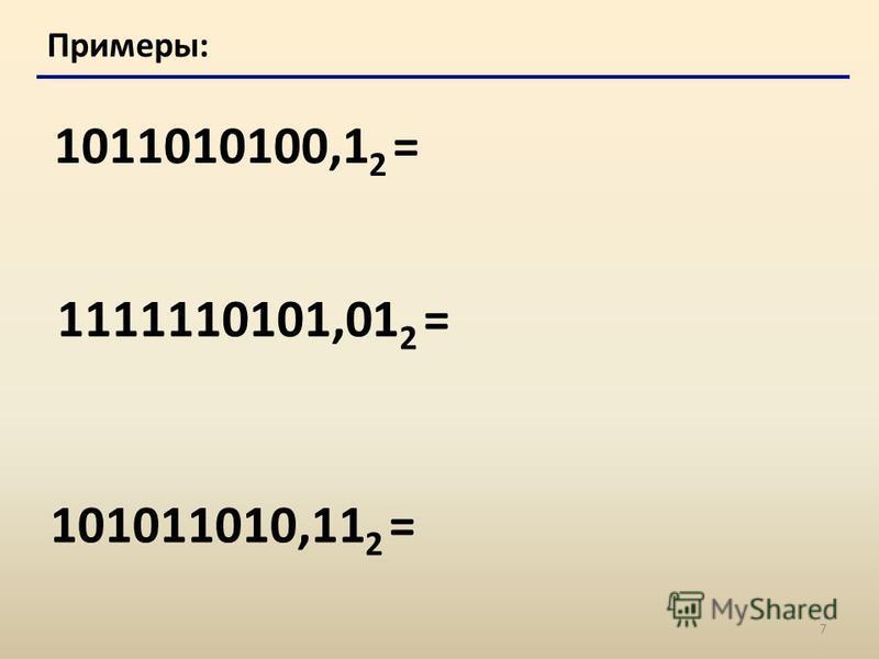 7 Примеры: 1011010100,1 2 = 1111110101,01 2 = 101011010,11 2 =