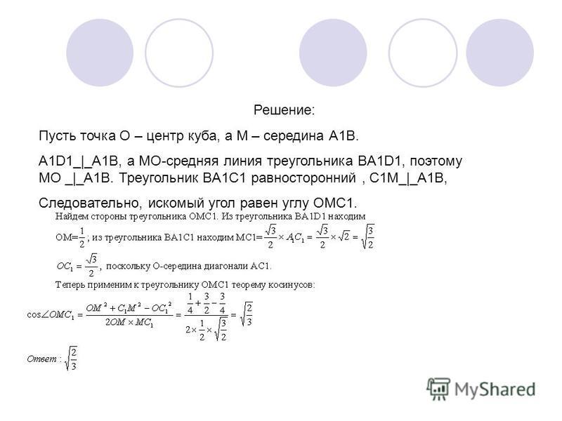 Решение: Пусть точка О – центр куба, а М – середина А1В. А1D1_|_А1В, а МО-средняя линия треугольника BA1D1, поэтому МО _|_A1B. Треугольник BA1C1 равносторонний, С1М_|_А1В, Следовательно, искомый угол равен углу OMC1.