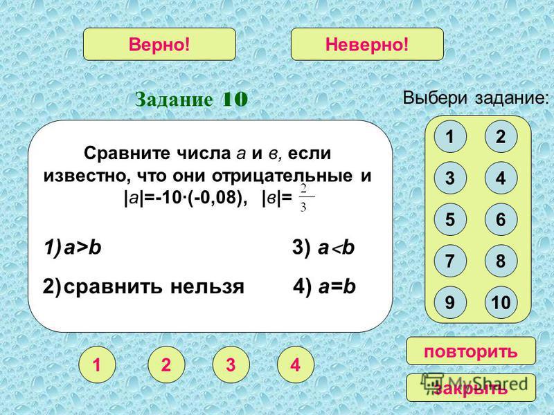 Задание 10 1234 Верно!Неверно! Выбери задание: повторить закрыть 12 34 56 78 910 Сравните числа а и в, если известно, что они отрицательные и |а|=-10·(-0,08), |в|= 1)a>b 3) a ˂ b 2)сравнить нельзя 4) a=b