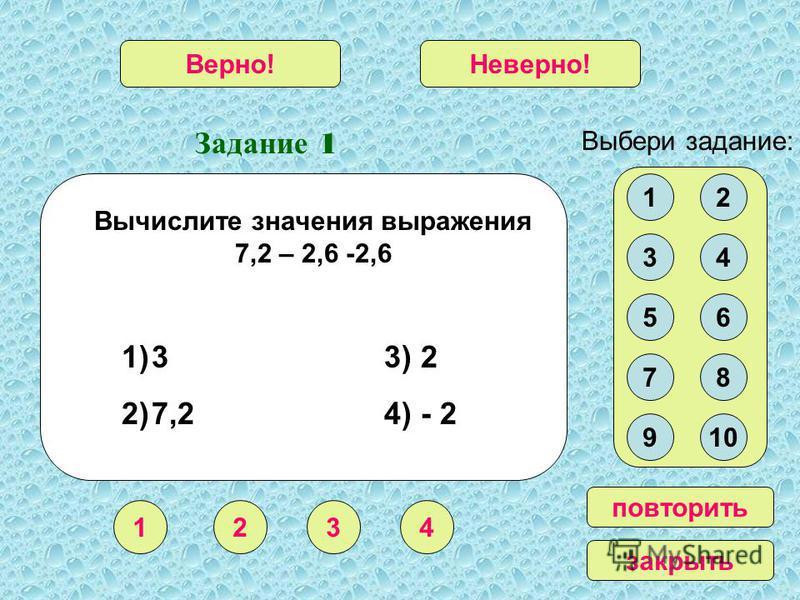 Задание 1 1234 Верно!Неверно! 12 34 56 78 910 Выбери задание: повторить закрыть Вычислите значения выражения 7,2 – 2,6 -2,6 1)3 3) 2 2)7,2 4) - 2