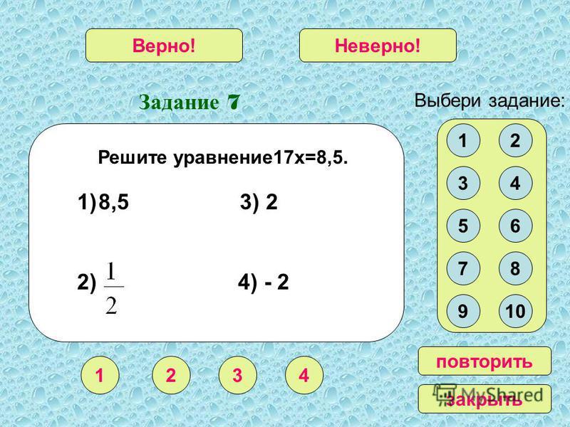 Задание 7 1234 Верно!Неверно! Выбери задание: повторить закрыть Решите уравнение 17 х=8,5. 12 34 56 78 910 1)8,5 3) 2 2) 4) - 2