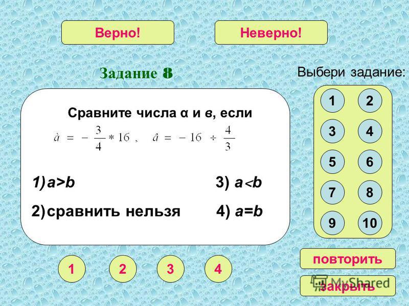 Задание 8 1234 Верно!Неверно! Выбери задание: повторить закрыть Сравните числа α и в, если 12 34 56 78 910 1)a>b 3) a ˂ b 2)сравнить нельзя 4) a=b