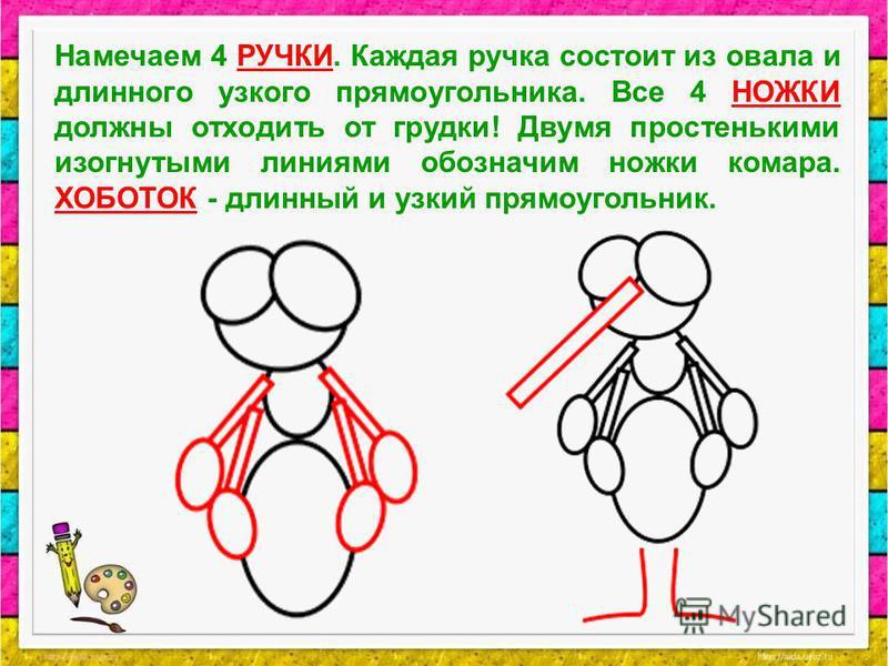 Намечаем 4 РУЧКИ. Каждая ручка состоит из овала и длинного узкого прямоугольника. Все 4 НОЖКИ должны отходить от грудки! Двумя простенькими изогнутыми линиями обозначим ножки комара. ХОБОТОК - длинный и узкий прямоугольник.