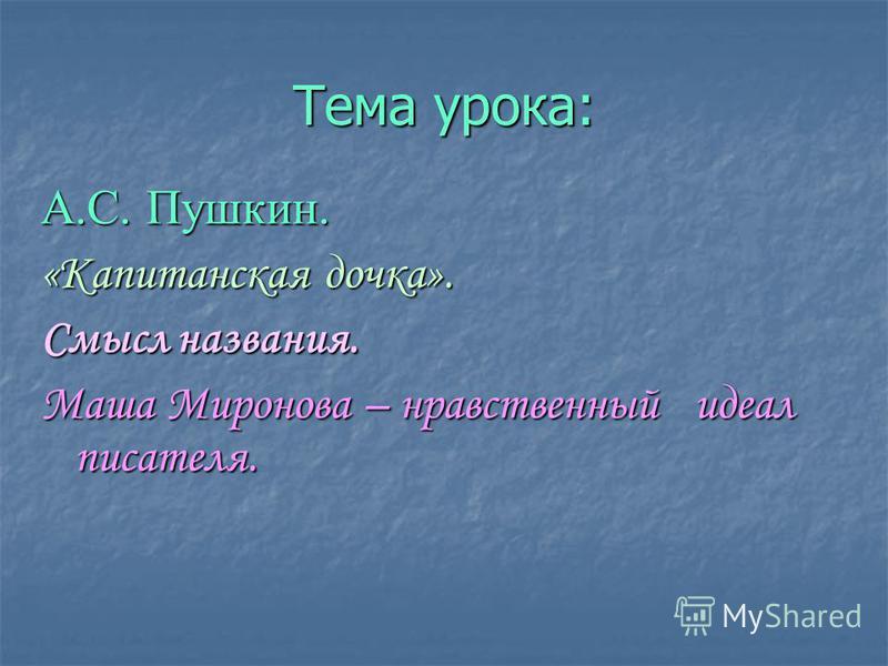 Тема урока: А.С. Пушкин. «Капитанская дочка». Смысл названия. Маша Миронова – нравственный идеал писателя.