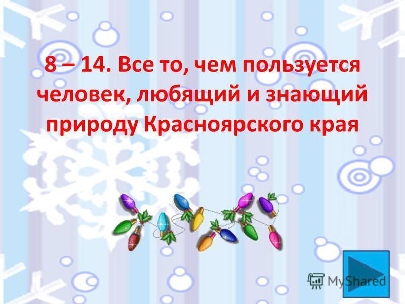 8 – 14. Все то, чем пользуется человек, любящий и знающий природу Красноярского края