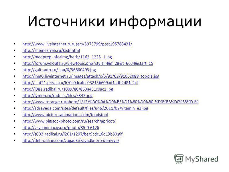 Источники информации http://www.liveinternet.ru/users/3973799/post195768431/ http://shemezfree.ru/kedr.html http://medprep.info/img/herb/1162_1225_1. jpg http://forum.veloufa.ru/viewtopic.php?style=4&f=28&t=6634&start=15 http://galt-auto.ru/_pu/6/368