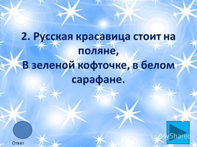 2. Русская красавица стоит на поляне, В зеленой кофточке, в белом сарафане. Ответ