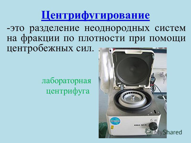Центрифугирование -это разделение неоднородных систем на фракции по плотности при помощи центробежных сил. лабораторная центрифуга